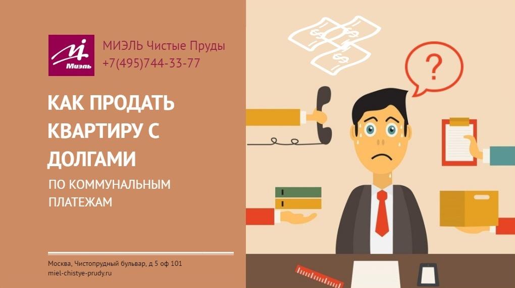 Как продать квартиру с долгами по коммунальным платежам. МИЭЛЬ Офис Чистые Пруды, +7(495)744-33-77