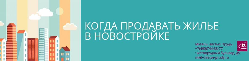 Когда продавать жилье в новостройке. Агентство Чистые Пруды, Москва, Чистопрудный бульвар, 5. Звоните 84957443377