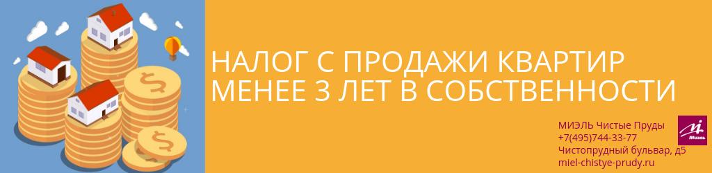 Налог с продажи квартир менее 3 лет в собственности. Агентство Чистые Пруды, Москва, Чистопрудный бульвар, 5. Звоните 84957443377