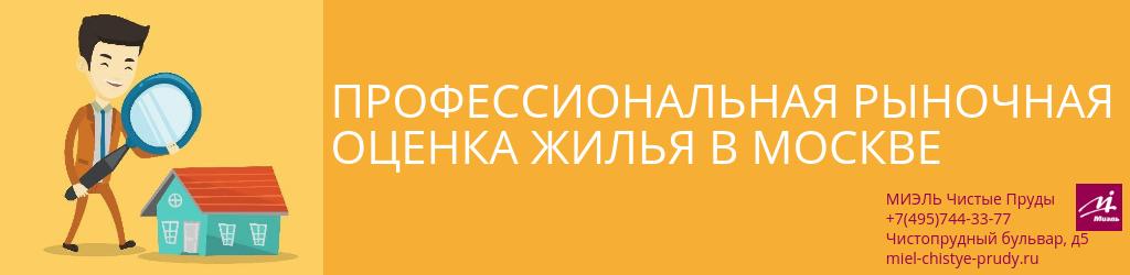 Профессиональная рыночная оценка жилья в Москве. Агентство Чистые Пруды, Москва, Чистопрудный бульвар, 5. Звоните 84957443377
