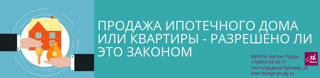 Продажа ипотечного дома или квартиры — разрешено ли это законом. Агентство Чистые Пруды, Москва, Чистопрудный бульвар, 5. Звоните 84957443377