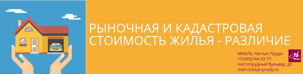 Рыночная и кадастровая стоимость жилья - различие. Агентство Чистые Пруды, Москва, Чистопрудный бульвар, 5. Звоните 84957443377