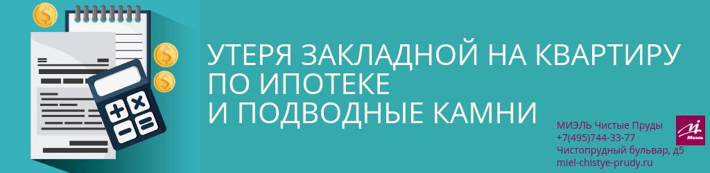 Утеря закладной на квартиру по ипотеке и подводные камни. Агентство Чистые Пруды, Москва, Чистопрудный бульвар, 5. Звоните 84957443377