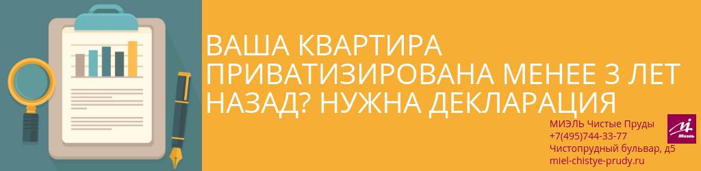 Ваша квартира приватизирована менее 3 лет назад? Нужна декларация. Агентство Чистые Пруды, Москва, Чистопрудный бульвар, 5. Звоните 84957443377