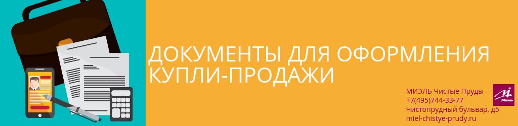 Документы для оформления купли-продажи. Агентство Чистые Пруды, Москва, Чистопрудный бульвар, 5. Звоните 84957443377