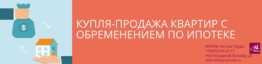 Купля-продажа квартир с обременением по ипотеке. Агентство Чистые Пруды, Москва, Чистопрудный бульвар, 5. Звоните 84957443377