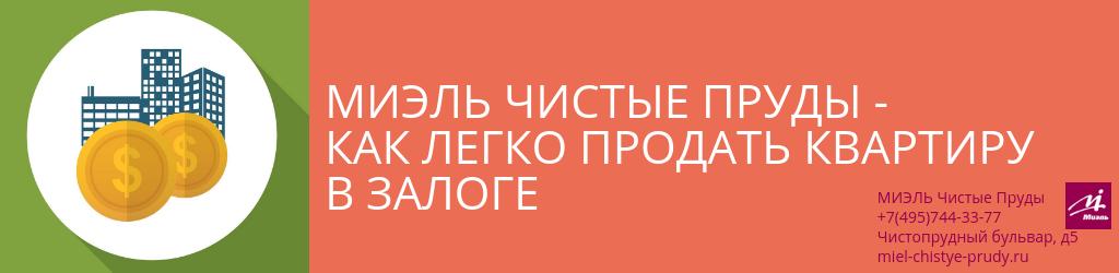 Чистые Пруды - Как легко продать квартиру в залоге. Агентство Чистые Пруды, Москва, Чистопрудный бульвар, 5. Звоните 84957443377