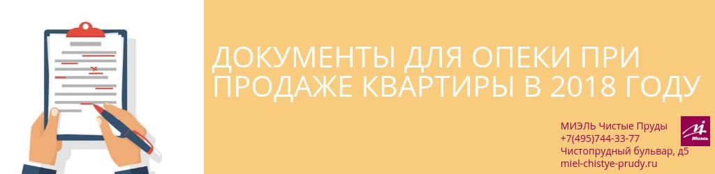 Документы для опеки при продаже квартиры в 2018 году. Агентство Чистые Пруды, Москва, Чистопрудный бульвар, 5. Звоните 84957443377