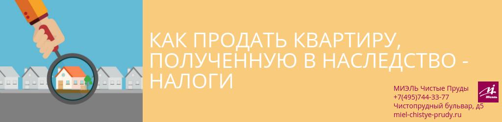 Как продать квартиру полученную в наследство — налоги. Агентство Чистые Пруды, Москва, Чистопрудный бульвар, 5. Звоните 84957443377