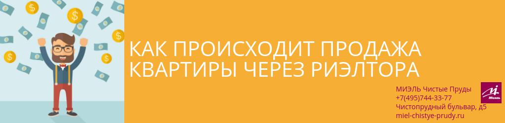 Как происходит продажа квартиры через риэлтора. Агентство Чистые Пруды, Москва, Чистопрудный бульвар, 5. Звоните 84957443377