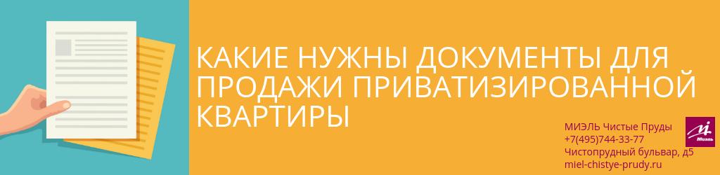 Какие нужны документы для продажи приватизированной квартиры. Агентство Чистые Пруды, Москва, Чистопрудный бульвар, 5. Звоните 84957443377