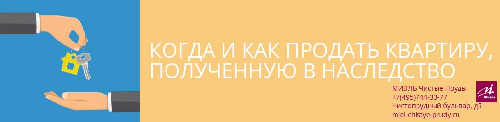 Когда и как продать квартиру, полученную в наследство. Агентство Чистые Пруды, Москва, Чистопрудный бульвар, 5. Звоните 84957443377