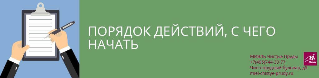 Порядок действий, с чего начать. Агентство Чистые Пруды, Москва, Чистопрудный бульвар, 5. Звоните 84957443377