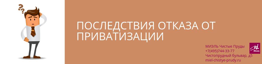 Последствия отказа от приватизации. Агентство Чистые Пруды, Москва, Чистопрудный бульвар, 5. Звоните 84957443377