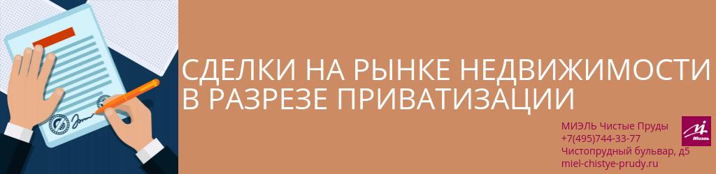 Сделки на рынке недвижимости в разрезе приватизации. Агентство Чистые Пруды, Москва, Чистопрудный бульвар, 5. Звоните 84957443377