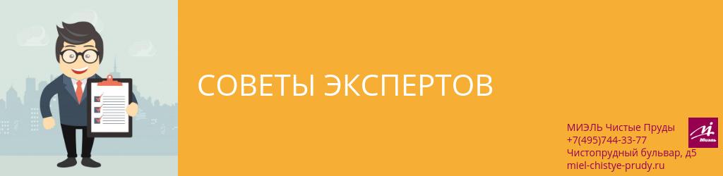 Советы экспертов. Агентство Чистые Пруды, Москва, Чистопрудный бульвар, 5. Звоните 84957443377
