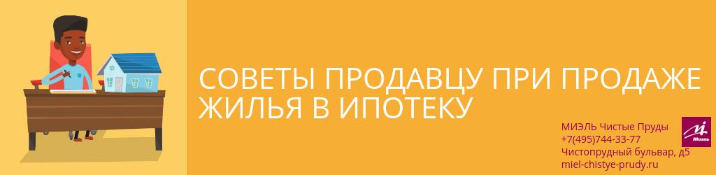 Советы продавцу при продаже жилья в ипотеку. Агентство Чистые Пруды, Москва, Чистопрудный бульвар, 5. Звоните 84957443377