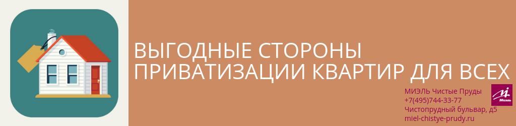 Выгодные стороны приватизации квартир для всех. Агентство Чистые Пруды, Москва, Чистопрудный бульвар, 5. Звоните 84957443377
