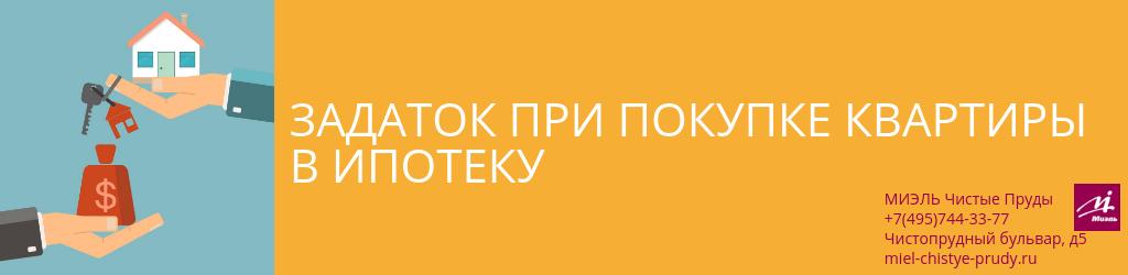 Задаток при покупке квартиры в ипотеку. Агентство Чистые Пруды, Москва, Чистопрудный бульвар, 5. Звоните 84957443377