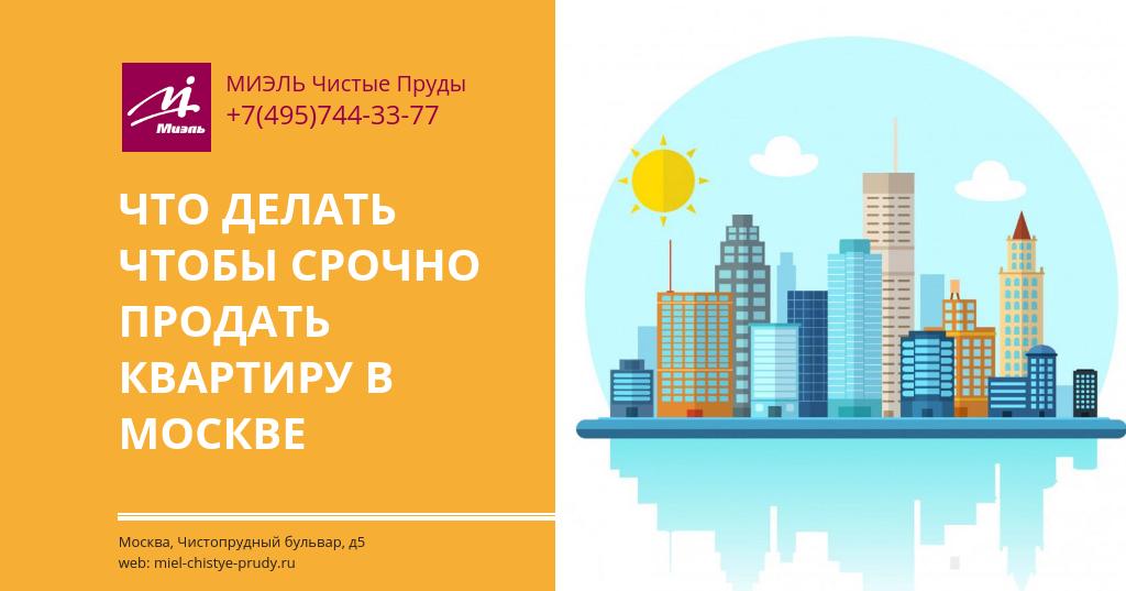 Что делать чтобы срочно продать квартиру в Москве.