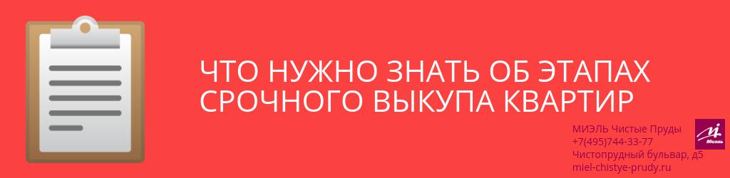 Что нужно знать об этапах срочного выкупа квартир. Агентство Чистые Пруды, Москва, Чистопрудный бульвар, 5. Звоните 84957443377