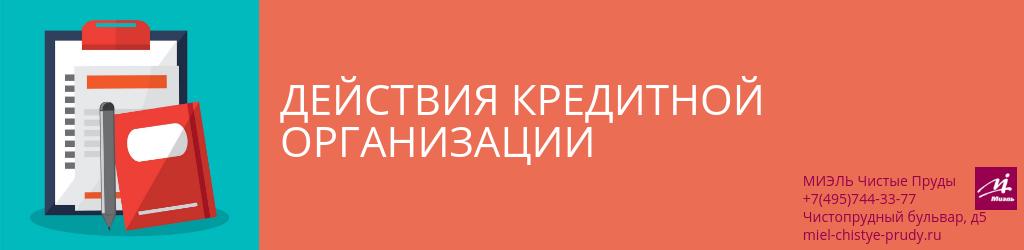 Действия кредитной организации. Агентство Чистые Пруды, Москва, Чистопрудный бульвар, 5. Звоните 84957443377