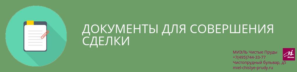 Документы для совершения сделки. Агентство Чистые Пруды, Москва, Чистопрудный бульвар, 5. Звоните 84957443377