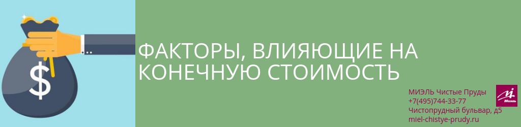 Факторы, влияющие на конечную стоимость. Агентство Чистые Пруды, Москва, Чистопрудный бульвар, 5. Звоните 84957443377