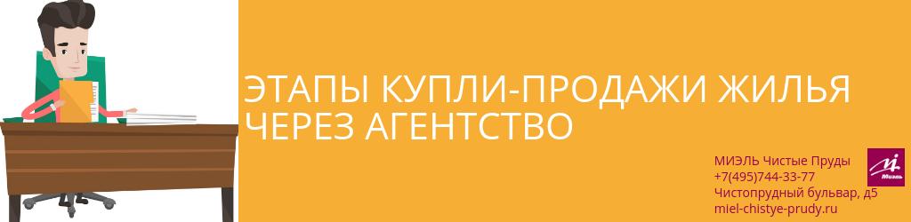 Этапы купли-продажи жилья через агентство. Агентство Чистые Пруды, Москва, Чистопрудный бульвар, 5. Звоните 84957443377