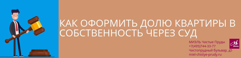 Как оформить долю квартиры в собственность через суд. Агентство Чистые Пруды, Москва, Чистопрудный бульвар, 5. Звоните 84957443377