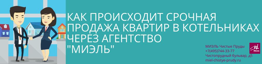 Как происходит срочная продажа квартир в Котельниках через агентство «МИЭЛЬ». Агентство Чистые Пруды, Москва, Чистопрудный бульвар, 5. Звоните 84957443377