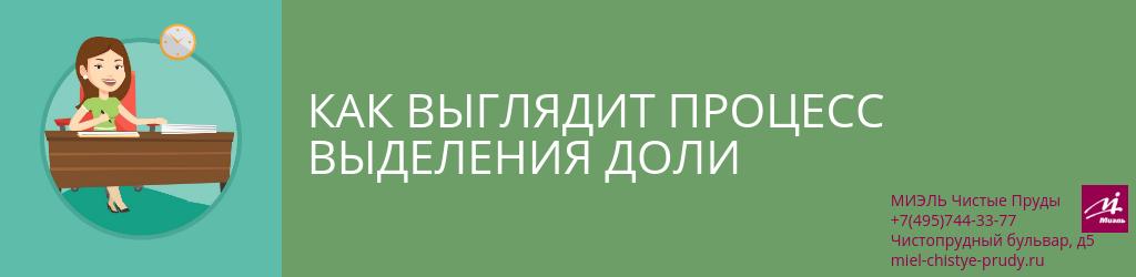 Как выглядит процесс выделения доли. Агентство Чистые Пруды, Москва, Чистопрудный бульвар, 5. Звоните 84957443377