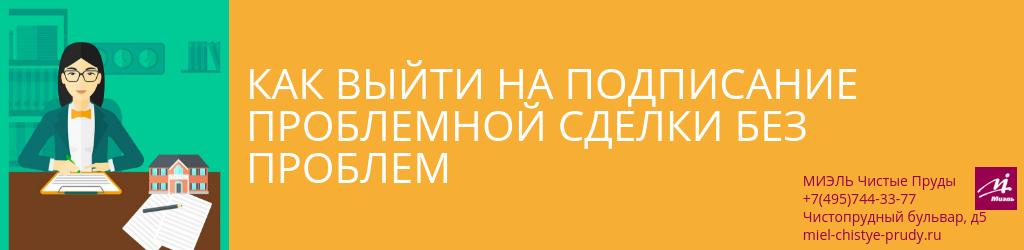 Как выйти на подписание проблемной сделки без проблем. Агентство Чистые Пруды, Москва, Чистопрудный бульвар, 5. Звоните 84957443377