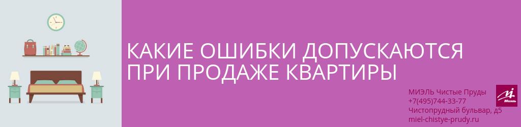 Какие ошибки допускаются при продаже квартиры. Агентство Чистые Пруды, Москва, Чистопрудный бульвар, 5. Звоните 84957443377