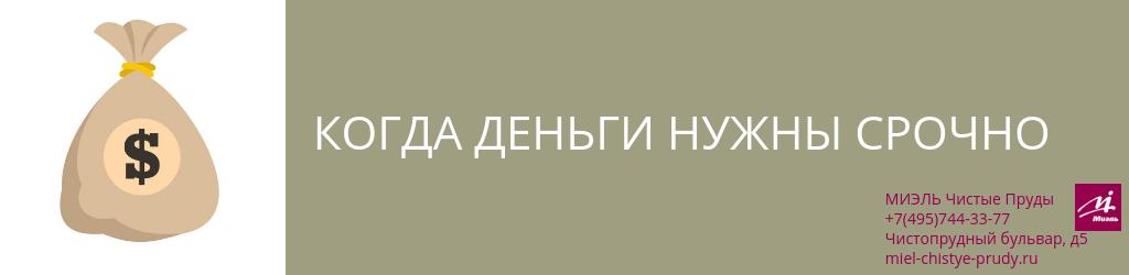 Когда деньги нужны срочно. Агентство Чистые Пруды, Москва, Чистопрудный бульвар, 5. Звоните 84957443377