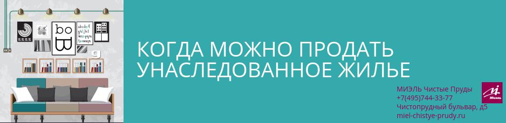 Когда можно продать унаследованное жилье. Агентство Чистые Пруды, Москва, Чистопрудный бульвар, 5. Звоните 84957443377