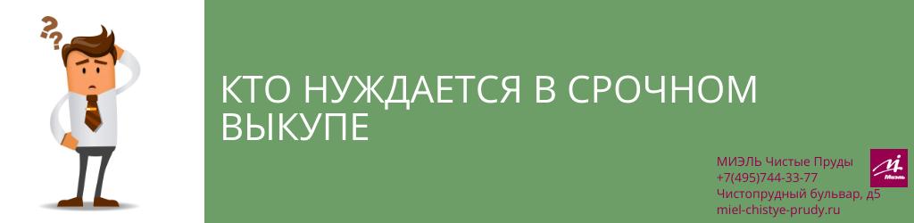 Кто нуждается в срочном выкупе. Агентство Чистые Пруды, Москва, Чистопрудный бульвар, 5. Звоните 84957443377