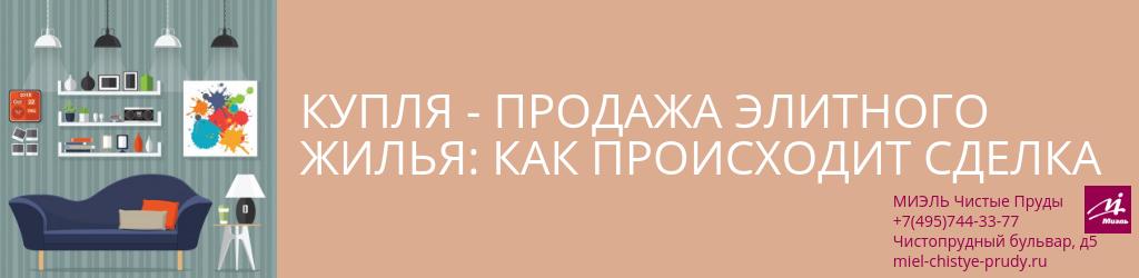 Купля-продажа элитного жилья: как происходит сделка. Агентство Чистые Пруды, Москва, Чистопрудный бульвар, 5. Звоните 84957443377