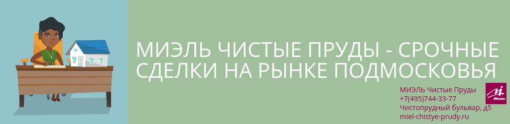 Чистые Пруды — срочные сделки на рынке Подмосковья. Агентство Чистые Пруды, Москва, Чистопрудный бульвар, 5. Звоните 84957443377