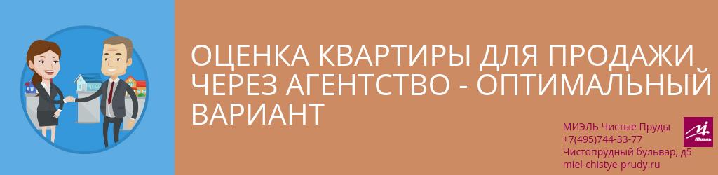 Оценка квартиры для продажи через агентство — оптимальный вариант. Агентство Чистые Пруды, Москва, Чистопрудный бульвар, 5. Звоните 84957443377