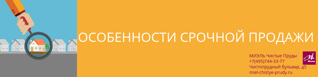 Особенности срочной продажи. Агентство Чистые Пруды, Москва, Чистопрудный бульвар, 5. Звоните 84957443377