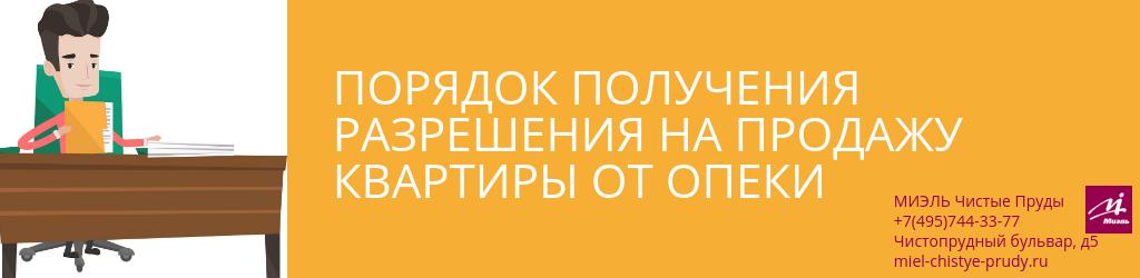Порядок получения разрешения на продажу квартиры от опеки. Агентство Чистые Пруды, Москва, Чистопрудный бульвар, 5. Звоните 84957443377