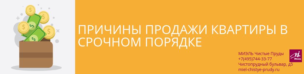 Причины продажи квартиры в срочном порядке. Агентство Чистые Пруды, Москва, Чистопрудный бульвар, 5. Звоните 84957443377