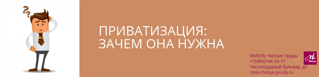 Приватизация: зачем она нужна. Агентство Чистые Пруды, Москва, Чистопрудный бульвар, 5. Звоните 84957443377