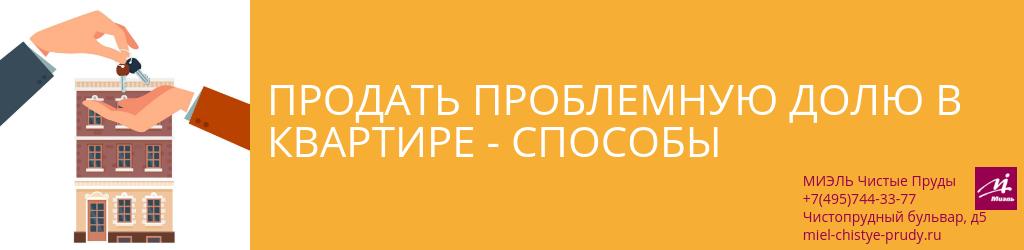 Продать проблемную долю в квартире — способы. Агентство Чистые Пруды, Москва, Чистопрудный бульвар, 5. Звоните 84957443377
