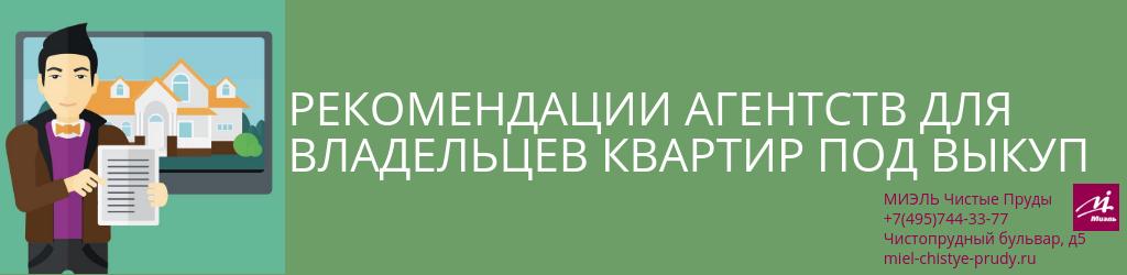 Рекомендации агентств для владельцев квартир под выкуп. Агентство Чистые Пруды, Москва, Чистопрудный бульвар, 5. Звоните 84957443377