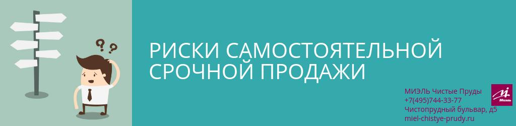 Риски самостоятельной срочной продажи. Агентство Чистые Пруды, Москва, Чистопрудный бульвар, 5. Звоните 84957443377