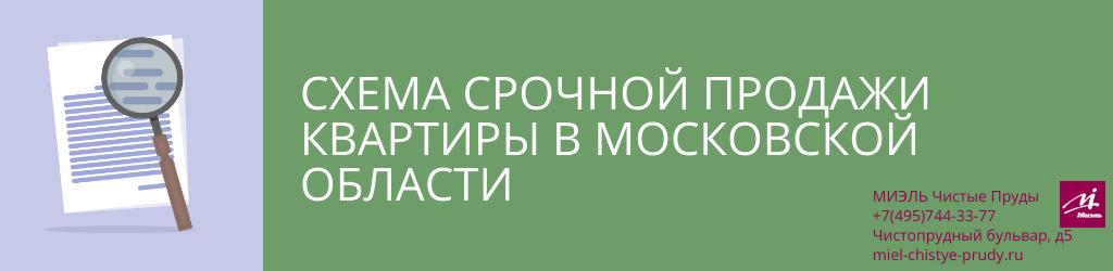 Схема срочной продажи квартиры в Московской области. Агентство Чистые Пруды, Москва, Чистопрудный бульвар, 5. Звоните 84957443377