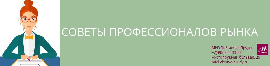 Советы профессионалов рынка. Агентство Чистые Пруды, Москва, Чистопрудный бульвар, 5. Звоните 84957443377