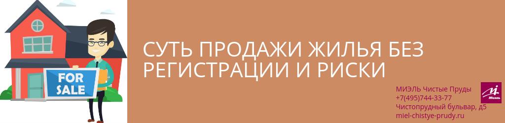 Суть продажи жилья без регистрации и риски. Агентство Чистые Пруды, Москва, Чистопрудный бульвар, 5. Звоните 84957443377